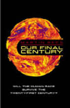 Our final century : a scientist's warning : how terror, error, and environmental disaster threaten humankind's future in this century - on Earth and beyond