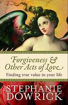 Forgiveness & other acts of love : finding true value in your life