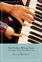 The perfect wrong note : learning to trust your musical self