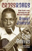 Crossroads : the life and afterlife of blues legend Robert Johnson