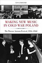 Making new music in Cold War Poland : the Warsaw Autumn Festival, 1956-1968