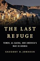 The last refuge : Yemen, al-Qaeda, and America's war in Arabia