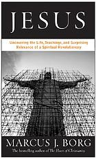 Jesus : uncovering the life, teachings, and relevance of a religious revolutionary