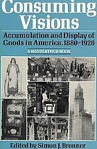 Consuming visions : accumulation and display of goods in America, 1880-1920