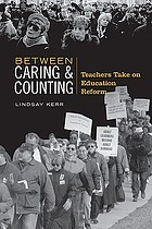 Between caring & counting : teachers take on education reform
