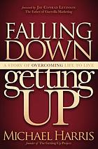 Falling down, getting up : a story of overcoming life to live