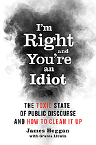 I'm right and you're an idiot : the toxic state of public discourse and how to clean it up