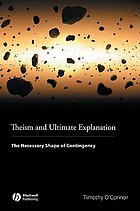 Theism and ultimate explanation : the necessary shape of contingency