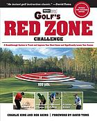 Golf's red zone challenge : a breakthrough system to track and improve your short game and significantly lower your score