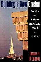 Building a new boston : politics and urban renewal, 1950-1970.