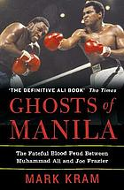 Ghosts of Manila : the fateful blood feud between Muhammad Ali and Joe Frazier