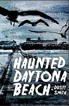 Haunted Daytona Beach : a ghostly tour of America's most famous beach