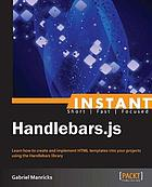 Instant Handlebars.js : learn how to create and implement HTML templates into your projects using the Handlebars library