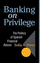 Banking on privilege : the politics of Spanish financial reform