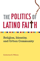 The politics of Latino faith : religion, identity, and urban community