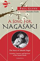 A song for Nagasaki : the story of Takashi Nagai, scientist, convert and survivor of the atomic bomb