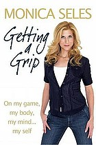 Getting a grip : on my game, my body, my mind-- myself