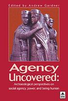 Agency uncovered : archaeological perspectives on social agency, power, and being human