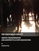 The anonymous society : identity, transformation and anonymity in 12 step associations