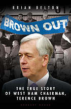 'Brown out' : a search for the truth : an extraordinary and fascinating insight into the former West Ham chairman Terence Brown
