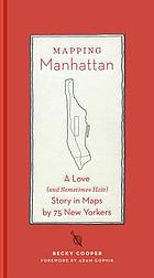 Mapping Manhattan : a love (and sometimes hate) story in maps by 75 New Yorkers