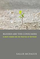 Blessed are the consumers : climate change and the practice of restraint