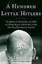 A hundred little Hitlers : the death of Mulugeta Seraw and the rise of the American neo-Nazi movement