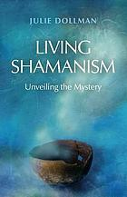 Living Shamanism : unveiling the mystery.