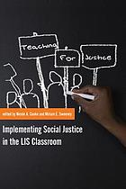 Teaching for justice : implementing social justice in the LIS classroom