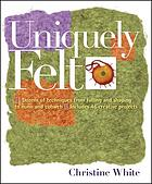 Uniquely felt : dozens of techniques from fulling and shaping to nuno and cobweb : includes 46 creative projects