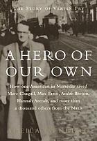 A hero of our own : how one American in Marseille saved Marc Chagall, Max Ernst, Andre Breton, Hannah Arendt, and more than 1000 others fron the Nazis
