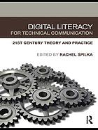 Digital literacy for technical communication : 21st century theory and practice