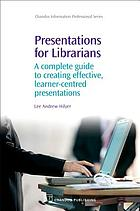 Presentations for librarians : a complete guide to creating effective, learner-centred presentations