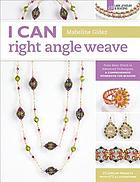 I CAN right angle weave : From Basic Stitch to Advanced Techniques, A Comprehensive Workbook for Beaders