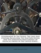Government by the people : the laws and customs regulating the election system and the formation and control of political parties in the United States