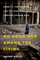No good men among the living : America, the Taliban, and the war through Afghan eyes