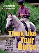Think like your horse : a unique practical guide to help you understand life from your horse's point of view