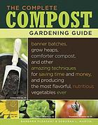 The complete compost gardening guide : banner batches, grow heaps, comforter compost, and other amazing techniques for saving time and money, and producing the most flavorful, nutritious vegetables ever