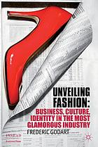 Unveiling fashion : business, culture, and identity in the most glamorous industry