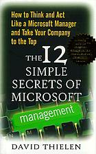 The 12 simple secrets of Microsoft management : how to think and act like a Microsoft manager and take your company to the top