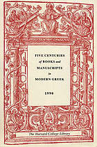 Five centuries of books and manuscripts in Modern Greek : a catalogue of an exhibition at the Houghton Library, December 4, 1987 through February 17, 1988