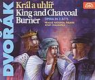 Král a uhlíř = The king and the charcoal burner : comic opera in 3 acts