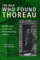 The man who found Thoreau : Roland W. Robbins and the rise of historical archaeology in America
