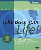 Take back your life! : using Microsoft Office Outlook 2007 to get organized and stay organized