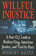 Willful injustice : a post-O.J. look at Rodney King, American justice, and trial by race