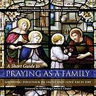 A short guide to praying as a family : growing together in faith and love each day