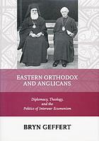 Eastern Orthodox and Anglicans : diplomacy, theology, and the politics of interwar ecumenism