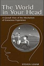 The world in your head : a gestalt view of the mechanism of conscious experience