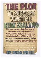 The plot to subvert wartime New Zealand : a true story of an impudent hoax that convulsed New Zealand in the darkest days of World War II, and that the Commissioner of Police declared 'beyond comprehension' : a hoax, moreover, that expanded to challenge the rule of law in the Dominion