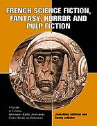 French science fiction, fantasy, horror and pulp fiction : a guide to cinema, television, radio, animation, comic books and literature from the middle ages to the present